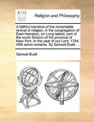 A faithful narrative of the remarkable revival of religion, in the congregation of East-Hampton, on Long-Island, part of the south division of the ... 1764. With some remarks. By Samuel Buell, ..., Buell, Samuel