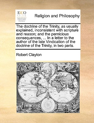 The doctrine of the Trinity, as usually explained, inconsistent with scripture and reason; and the pernicious consequences, ... In a letter to the ... of the doctrine of the Trinity, in two parts., Clayton, Robert
