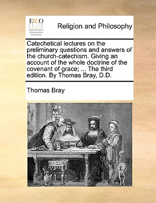 Catechetical lectures on the preliminary questions and answers of the church-catechism. Giving an account of the whole doctrine of the covenant of grace; ... The third edition. By Thomas Bray, D.D., Bray, Thomas