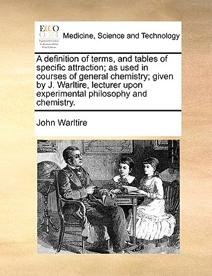 A definition of terms, and tables of specific attraction; as used in courses of general chemistry; given by J. Warltire, lecturer upon experimental philosophy and chemistry., Warltire, John
