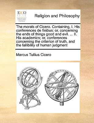 The morals of Cicero. Containing, I. His conferences de finibus: or, concerning the ends of things good and evil. II. His academics; or. truth, and the fallibility of human judgment, Cicero, Marcus Tullius