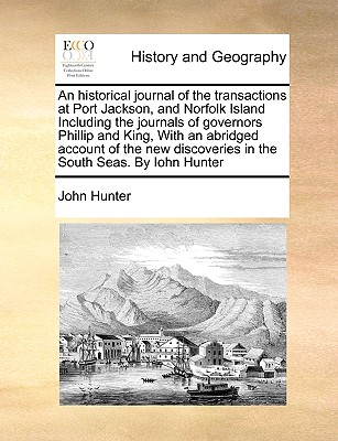 An historical journal of the transactions at Port Jackson, and Norfolk Island Including the journals of governors Phillip and King, With an abridged ... discoveries in the South Seas. By Iohn Hunter, Hunter, John
