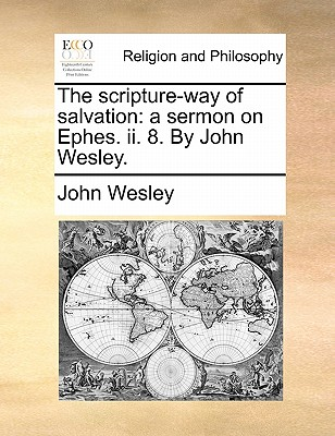 The scripture-way of salvation: a sermon on Ephes. ii. 8. By John Wesley., Wesley, John