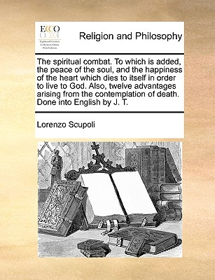 The spiritual combat. To which is added, the peace of the soul, and the happiness of the heart which dies to itself in order to live to God. Also, ... of death. Done into English by J. T., Scupoli, Lorenzo