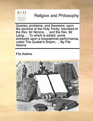 Image for Queries, problems, and theorems, upon the doctrine of the Holy Trinity: Inscribed to the Rev. Mr Nimmo, ... and the Rev. Mr Laing, ... To which is ... called The Quaker's dream, ... By Fitz Adams.