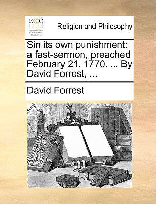Sin its own punishment: a fast-sermon, preached February 21. 1770. ... By David Forrest, ..., Forrest, David