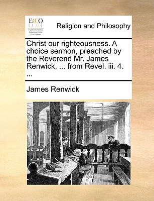 Christ our righteousness. A choice sermon, preached by the Reverend Mr. James Renwick, ... from Revel. iii. 4. ..., Renwick, James