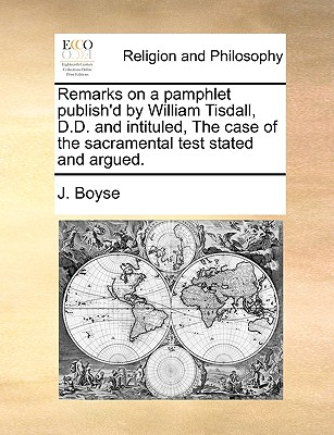 Remarks on a pamphlet publish'd by William Tisdall, D.D. and intituled, The case of the sacramental test stated and argued., Boyse, J.