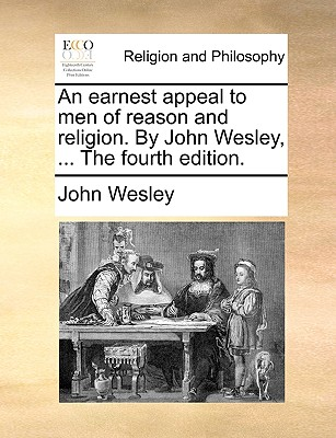Image for An earnest appeal to men of reason and religion. By John Wesley, ... The fourth edition.