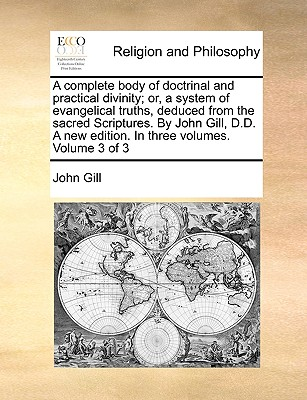 Image for A complete body of doctrinal and practical divinity; or, a system of evangelical truths, deduced from the sacred Scriptures. By John Gill, D.D. A new edition. In three volumes. Volume 3 of 3