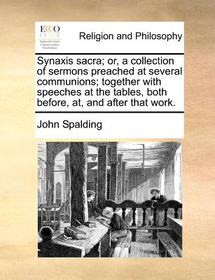 Synaxis sacra; or, a collection of sermons preached at several communions; together with speeches at the tables, both before, at, and after that work., Spalding, John
