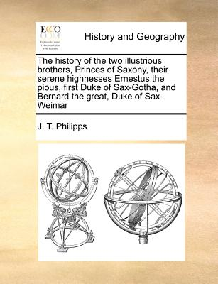 The history of the two illustrious brothers, Princes of Saxony, their serene highnesses Ernestus the pious, first Duke of Sax-Gotha, and Bernard the great, Duke of Sax-Weimar, Philipps, J. T.