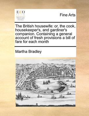 The British housewife: or, the cook, housekeeper's, and gardiner's companion.  Containing a general account of fresh provisions a bill of fare for each month, Bradley, Martha