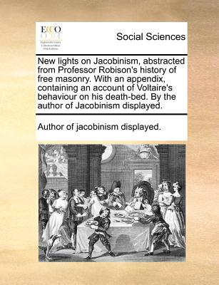 New lights on Jacobinism, abstracted from Professor Robison's history of free masonry. With an appendix, containing an account of Voltaire's behaviour ... By the author of Jacobinism displayed., Author of jacobinism displayed.