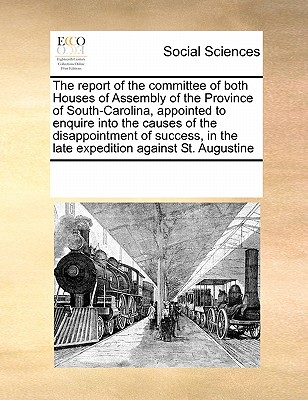 The report of the committee of both Houses of Assembly of the Province of South-Carolina, appointed to enquire into the causes of the disappointment ... in the late expedition against St. Augustine, Multiple Contributors, See Notes