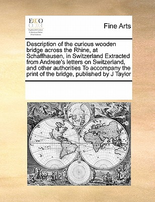 Description of the curious wooden bridge across the Rhine, at Schaffhausen, in Switzerland Extracted from Andre�'s letters on Switzerland, and other ... print of the bridge, published by J Taylor, Multiple Contributors, See Notes