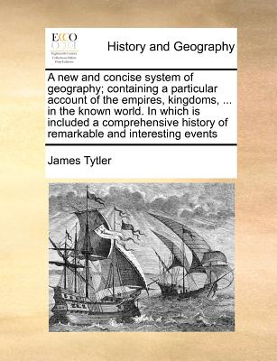A new and concise system of geography; containing a particular account of the empires, kingdoms, ... in the known world. In which is included a ... history of remarkable and interesting events, Tytler, James
