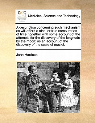A description concerning such mechanism as will afford a nice, or true mensuration of time: together with some account of the attempts for the ... of the discovery of the scale of musick, Harrison, John