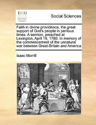 Faith in divine providence, the great support of God's people in perilous times. A sermon, preached at Lexington, April 19, 1780. In memory of the ... war between Great-Britain and America, Morrill, Isaac