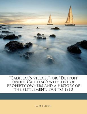 """Cadillac's village"", or, ""Detroit under Cadillac"": with list of property owners and a history of the settlement, 1701 to 1710, Burton, C. M."
