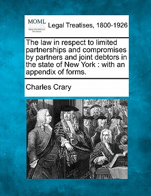The law in respect to limited partnerships and compromises by partners and joint debtors in the state of New York: with an appendix of forms., Crary, Charles