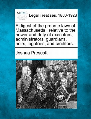 A digest of the probate laws of Massachusetts: relative to the power and duty of executors, administrators, guardians, heirs, legatees, and creditors., Prescott, Joshua