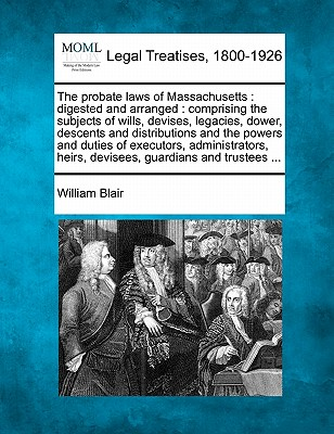 The probate laws of Massachusetts: digested and arranged : comprising the subjects of wills, devises, legacies, dower, descents and distributions and ... heirs, devisees, guardians and trustees ..., Blair, William