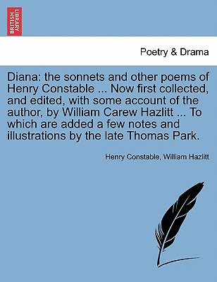 Diana: the sonnets and other poems of Henry Constable ... Now first collected, and edited, with some account of the author, by William Carew Hazlitt ... and illustrations by the late Thomas Park., Constable, Henry; Hazlitt, William