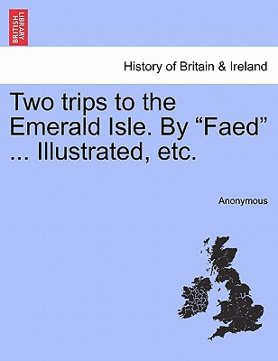 """Two trips to the Emerald Isle. By """"Faed"""" ... Illustrated, etc., Anonymous"""