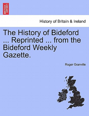 The History of Bideford ... Reprinted ... from the Bideford Weekly Gazette., Granville, Roger