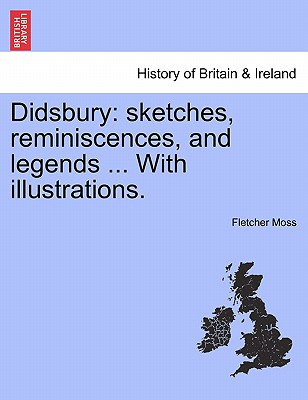 Didsbury: sketches, reminiscences, and legends ... With illustrations., Moss, Fletcher