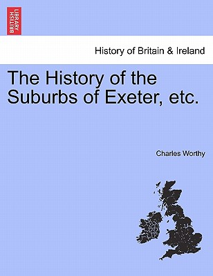 The History of the Suburbs of Exeter, etc., Worthy, Charles