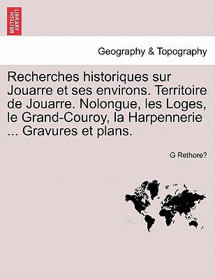 Recherches historiques sur Jouarre et ses environs. Territoire de Jouarre. Nolongue, les Loges, le Grand-Couroy, la Harpennerie ... Gravures et plans. (French Edition), Rethore?, G