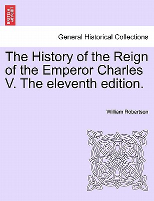The History of the Reign of the Emperor Charles V. The eleventh edition. VOLUME II., Robertson, William