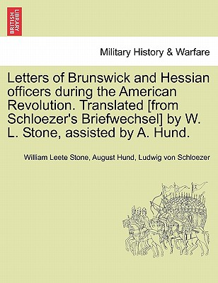 Letters of Brunswick and Hessian officers during the American Revolution. Translated [from Schloezer's Briefwechsel] by W. L. Stone, assisted by A. Hund., Stone, William Leete; Hund, August; von Schloezer, Ludwig