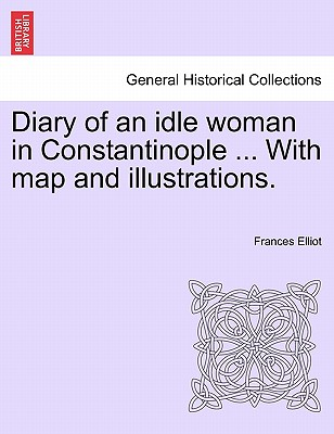Diary of an idle woman in Constantinople ... With map and illustrations., Elliot, Frances