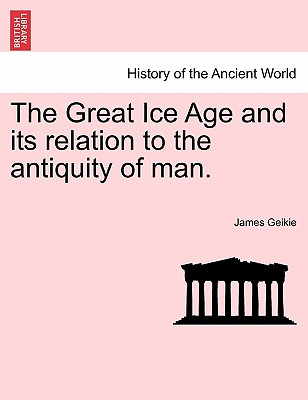 The Great Ice Age and its relation to the antiquity of man., Geikie, James