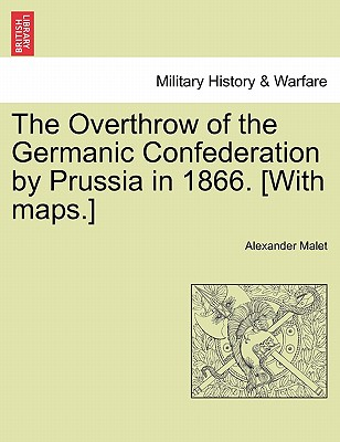 The Overthrow of the Germanic Confederation by Prussia in 1866. [With maps.], Malet, Alexander