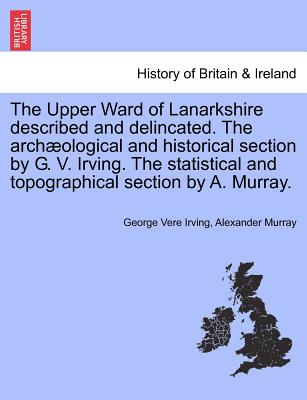 The Upper Ward of Lanarkshire described and delincated. The arch�ological and historical section by G. V. Irving. The statistical and topographical section by A. Murray. VOLUME SECOND, Irving, George Vere; Murray, Alexander