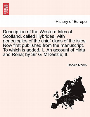 Description of the Western Isles of Scotland, called Hybrides; with genealogies of the chief clans of the isles. Now first published from the ... of Hirta and Rona; by Sir G. M'Kenzie; II., Monro, Donald