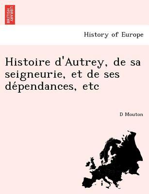 Histoire d'Autrey, de sa seigneurie, et de ses de?pendances, etc (French Edition), Mouton, D