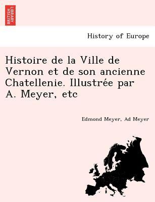 Histoire de la Ville de Vernon et de son ancienne Chatellenie. Illustre?e par A. Meyer, etc (French Edition), Meyer, Edmond; Meyer, Ad