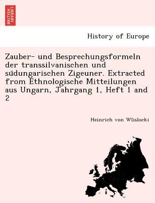 Zauber- und Besprechungsformeln der transsilvanischen und su?dungarischen Zigeuner. Extracted from Ethnologische Mitteilungen aus Ungarn, Jahrgang 1, Heft 1 and 2 (German Edition), Wlislocki, Heinrich von