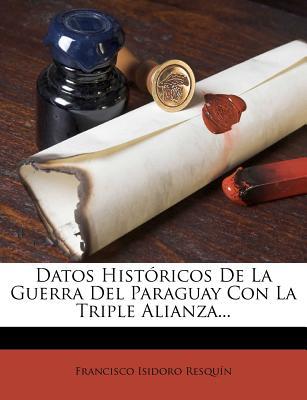 Datos Hist�ricos De La Guerra Del Paraguay Con La Triple Alianza... (Spanish Edition), Resqu�n, Francisco Isidoro