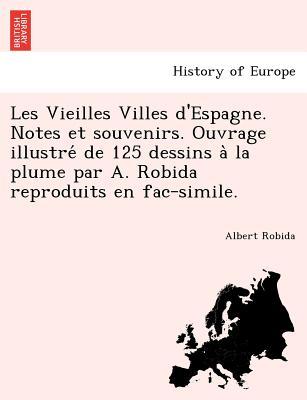 Les Vieilles Villes d'Espagne. Notes et souvenirs. Ouvrage illustre? de 125 dessins a? la plume par A. Robida reproduits en fac-simile. (French Edition), Robida, Albert