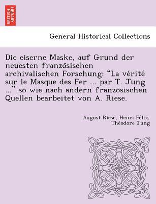 """Die eiserne Maske, auf Grund der neuesten franzo?sischen archivalischen Forschung: """"La ve?rite? sur le Masque des Fer ... par T. Jung ..."""" so wie nach ... bearbeitet von A. Riese. (German Edition), Riese, August; Jung, Henri Fe?lix The?odore"""