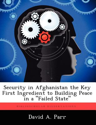 "Security in Afghanistan the Key First Ingredient to Building Peace in a ""Failed State"", Parr, David A."