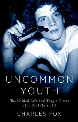 Image for Uncommon Youth: The Gilded Life and Tragic Times of J. Paul Getty III