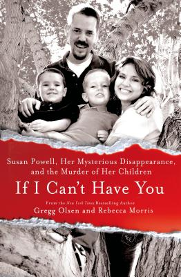 If I Can't Have You: Susan Powell, Her Mysterious Disappearance, and the Murder of Her Children, Gregg Olsen, Rebecca Morris