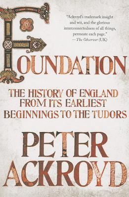 Foundation: The History of England from Its Earliest Beginnings to the Tudors, Ackroyd, Peter